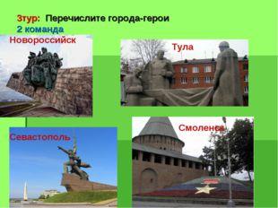 3тур: Перечислите города-герои 2 команда Новороссийск Тула Севастополь Смоле
