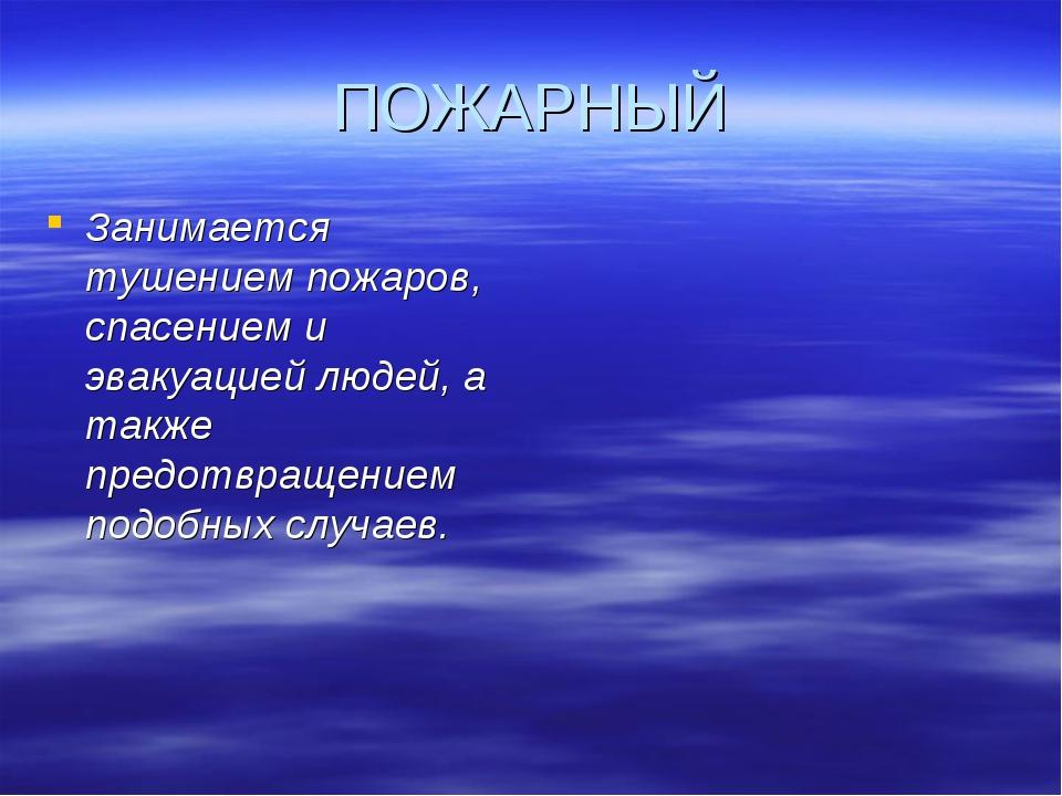 ПОЖАРНЫЙ Занимается тушением пожаров, спасением и эвакуацией людей, а также п...