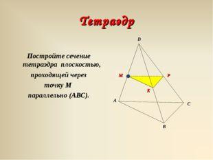 Тетраэдр Постройте сечение тетраэдра плоскостью, проходящей через точку М пар