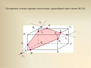 Построить сечение призмы плоскостью, проходящей через точки M,N,K М N K A B C