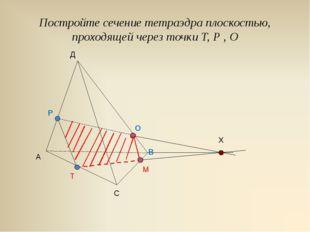 Постройте сечение тетраэдра плоскостью, проходящей через точки Т, Р , О А В С