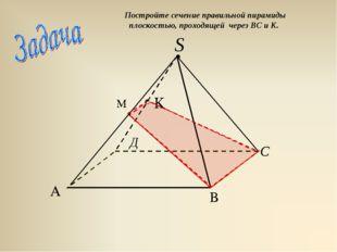 Постройте сечение правильной пирамиды плоскостью, проходящей через ВС и К.