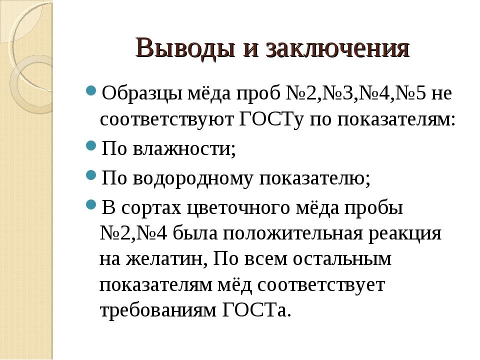 Выводы и заключения Образцы мёда проб №2,№3,№4,№5 не соответствуют ГОСТу по п...