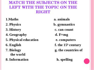 MATCH THE SUBJECTS ON THE LEFT WITH THE TOPIC ON THE RIGHT 1.Maths a. animals