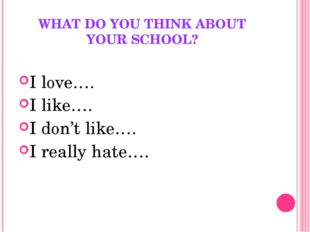 WHAT DO YOU THINK ABOUT YOUR SCHOOL? I love…. I like…. I don't like…. I reall