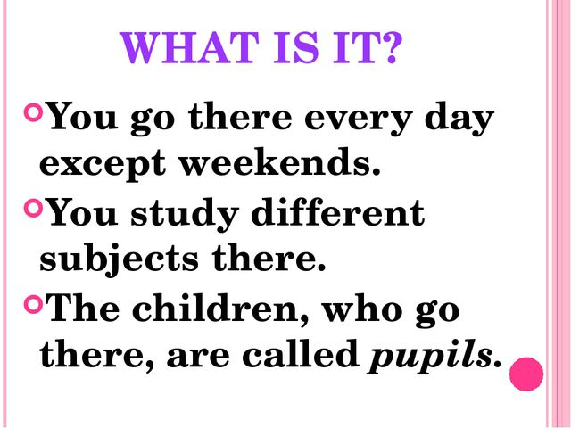 WHAT IS IT? You go there every day except weekends. You study different subje...