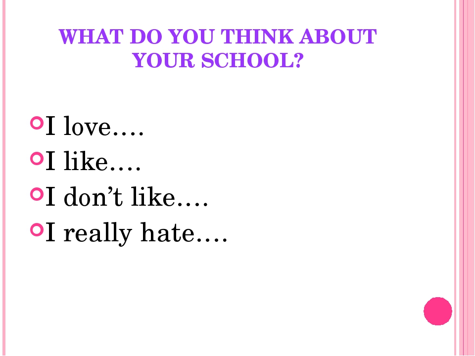 WHAT DO YOU THINK ABOUT YOUR SCHOOL? I love…. I like…. I don't like…. I reall...
