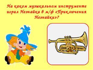 На каком музыкальном инструменте играл Незнайка в м/ф «Приключения Незнайки»?