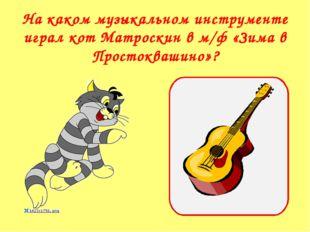 На каком музыкальном инструменте играл кот Матроскин в м/ф «Зима в Простокваш
