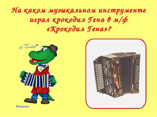 На каком музыкальном инструменте играл крокодил Гена в м/ф «Крокодил Гена»?