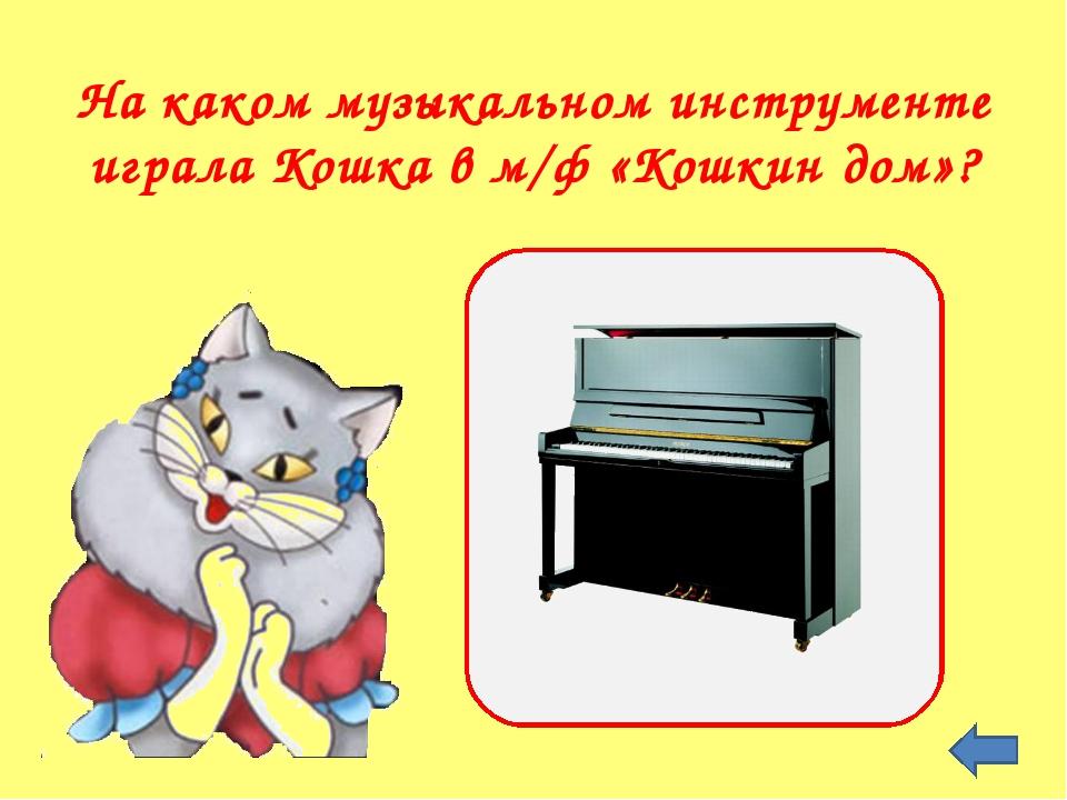 На каком музыкальном инструменте играла Кошка в м/ф «Кошкин дом»?