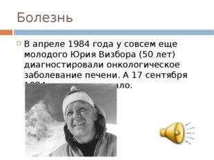 Болезнь В апреле 1984 года у совсем еще молодого Юрия Визбора (50 лет) диагно