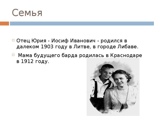 Семья Отец Юрия - Иосиф Иванович - родился в далеком 1903 году в Литве, в гор...