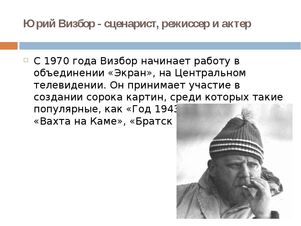 Юрий Визбор - сценарист, режиссер и актер С 1970 года Визбор начинает работу...