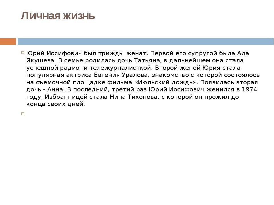 Личная жизнь Юрий Иосифович был трижды женат. Первой его супругой была Ада Як...