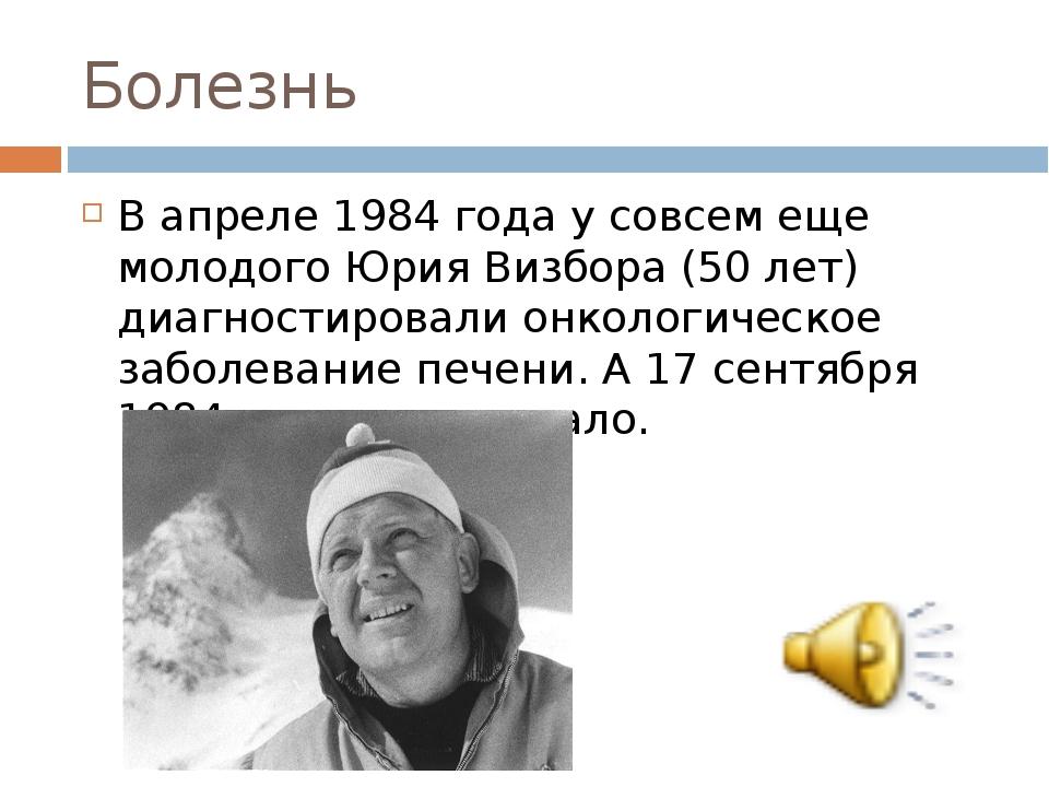 Болезнь В апреле 1984 года у совсем еще молодого Юрия Визбора (50 лет) диагно...
