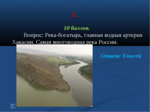 3. 10 баллов. Вопрос: Река-богатырь, главная водная артерия Хакасии. Самая м