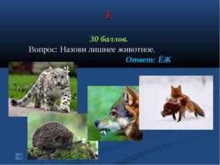 3. 30 баллов. Вопрос: Назови лишнее животное. Ответ: ЁЖ