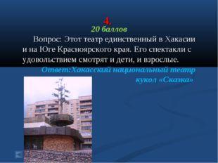 4. 20 баллов Вопрос: Этот театр единственный в Хакасии и на Юге Красноярского