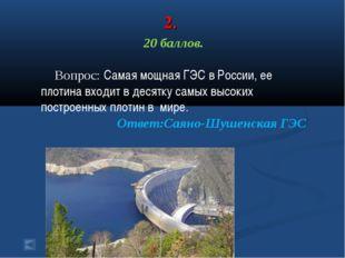 2. 20 баллов. Вопрос: Самая мощная ГЭС в России, ее плотина входит в десятку