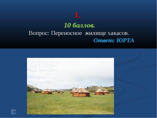 1. 10 баллов. Вопрос: Переносное жилище хакасов. Ответ: ЮРТА