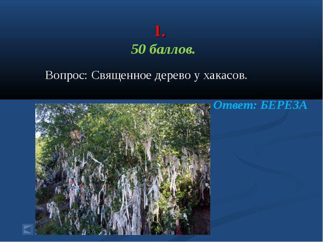 1. 50 баллов. Вопрос: Священное дерево у хакасов. Ответ: БЕРЕЗА