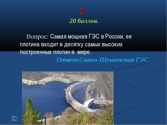 2. 20 баллов. Вопрос: Самая мощная ГЭС в России, ее плотина входит в десятку...