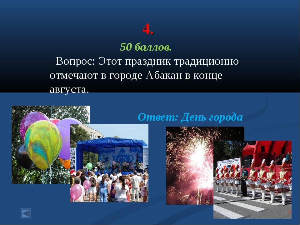 4. 50 баллов. Вопрос: Этот праздник традиционно отмечают в городе Абакан в ко...