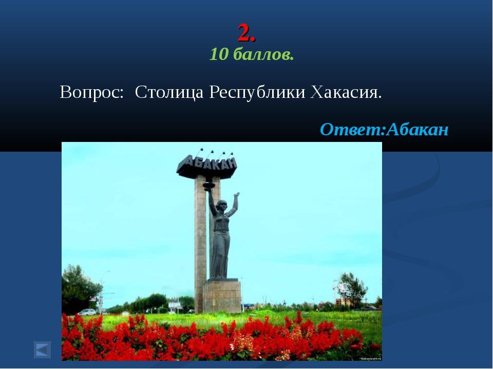 2. 10 баллов. Вопрос: Столица Республики Хакасия. Ответ:Абакан