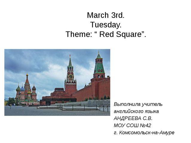 "March 3rd. Tuesday. Theme: "" Red Square"". Выполнила учитель английского языка..."