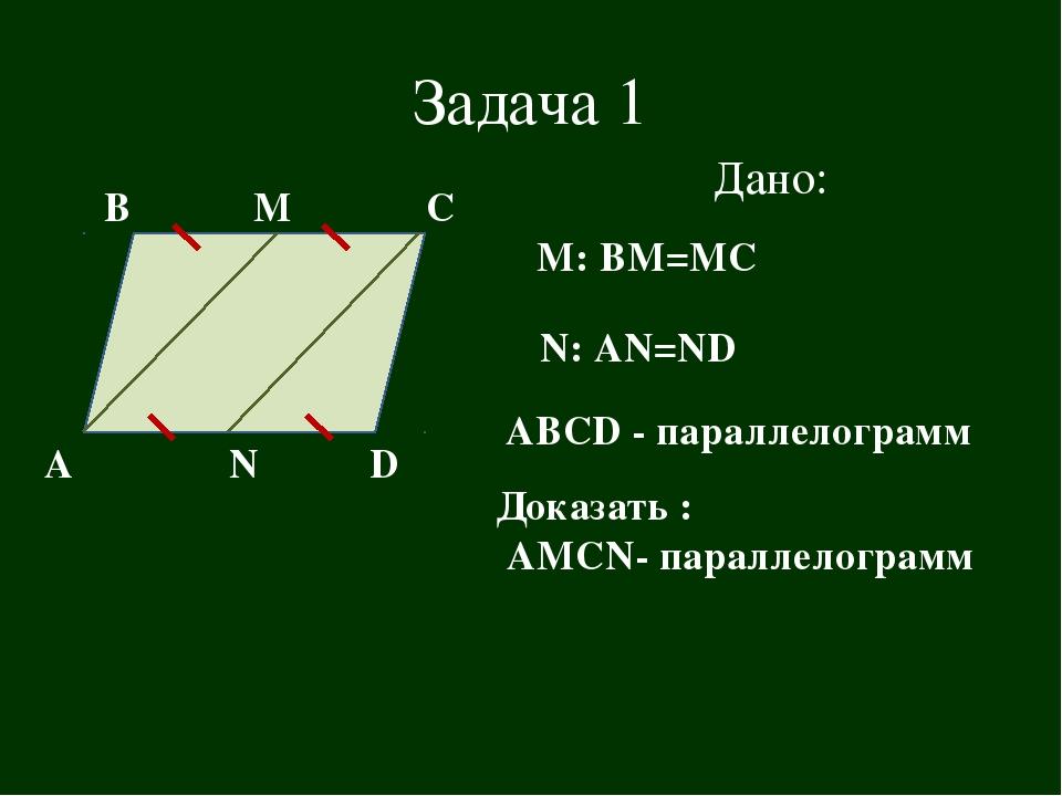Задача 1 В А С D Дано: М N М: ВМ=МС N: AN=ND АВСD - параллелограмм Доказать :...