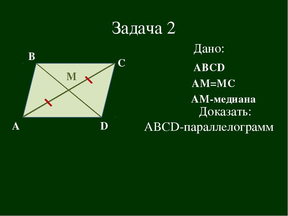 Задача 2 А В С D Дано: АВСD М АМ=МС Доказать: АВСD-параллелограмм АМ-медиана