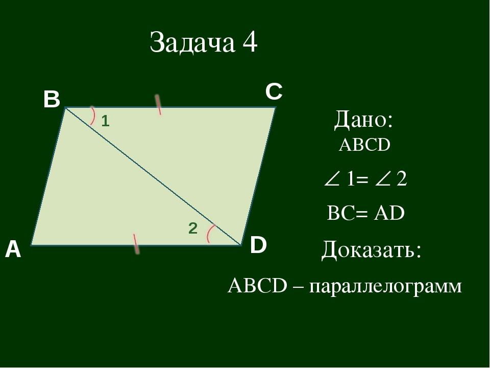 ABCD – параллелограмм C Задача 4 Дано: АВСD  1=  2 ВС= АD Доказать: