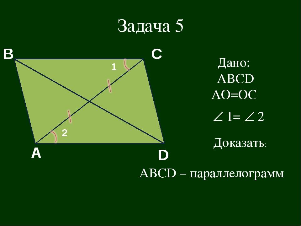 D A B C 1 2 Задача 5 Дано: АВСD АО=ОС  1=  2 Доказать: ABCD – параллелограмм