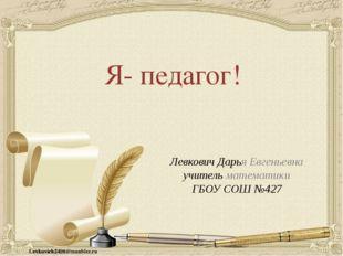 Я- педагог! Левкович Дарья Евгеньевна учитель математики ГБОУ СОШ №427 Levkov