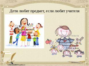 Дети любят предмет, если любят учителя Levkovich2406@rambler.ru