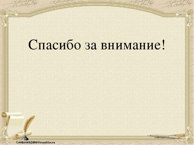 Спасибо за внимание! Levkovich2406@rambler.ru