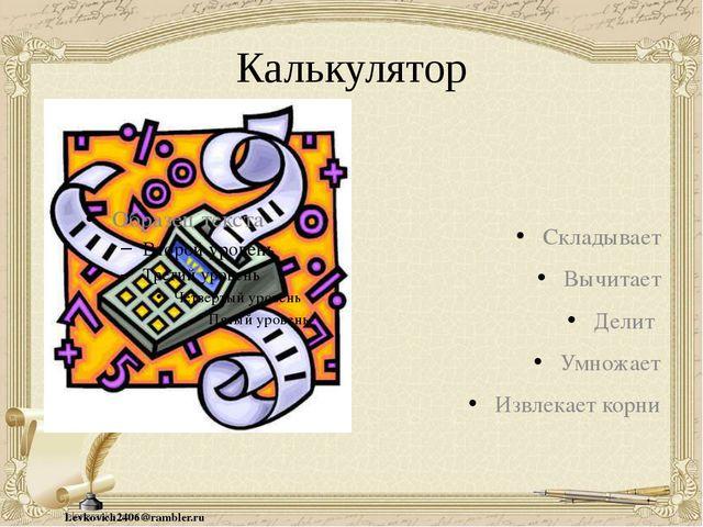 Калькулятор Складывает Вычитает Делит Умножает Извлекает корни Levkovich2406@...