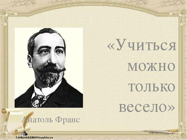 Анатоль Франс «Учиться можно только весело» Levkovich2406@rambler.ru