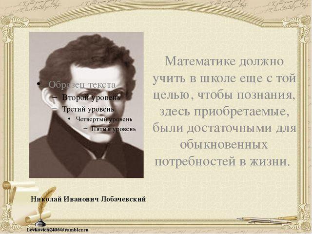 Николай Иванович Лобачевский Математике должно учить в школе еще с той целью...