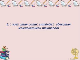 5. Қазақстан солтүстігінде Өзбекстан мемлекетімен шектеседі