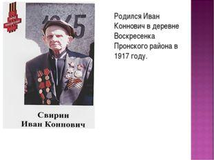 Родился Иван Коннович в деревне Воскресенка Пронского района в 1917 году.