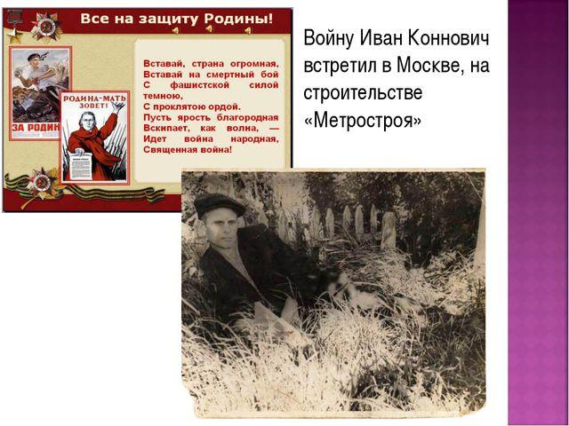 Войну Иван Коннович встретил в Москве, на строительстве «Метростроя»