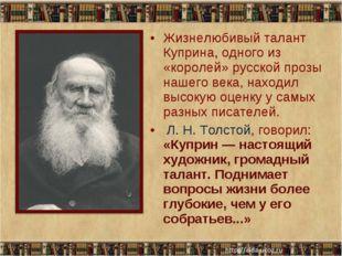 Жизнелюбивый талант Куприна, одного из «королей» русской прозы нашего века, н