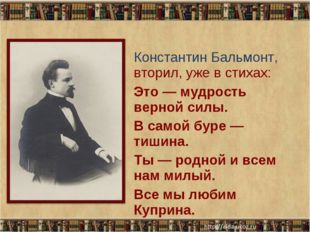 Константин Бальмонт, вторил, уже в стихах: Это — мудрость верной силы. В само
