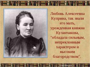 Любовь Алексеевна Куприна, так звали его мать, урожденная княжна Куланчакова,