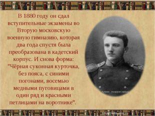 В 1880 году он сдал вступительные экзамены во Вторую московскую военную гимна