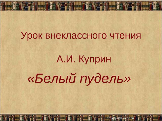 Урок внеклассного чтения А.И. Куприн «Белый пудель»