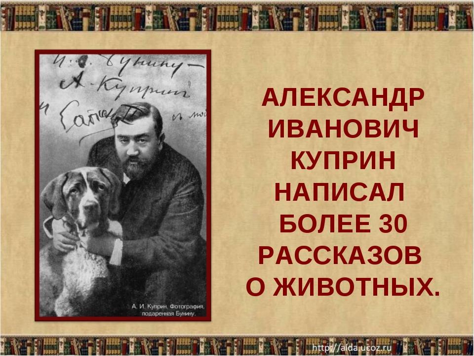 АЛЕКСАНДР ИВАНОВИЧ КУПРИН НАПИСАЛ БОЛЕЕ 30 РАССКАЗОВ О ЖИВОТНЫХ.