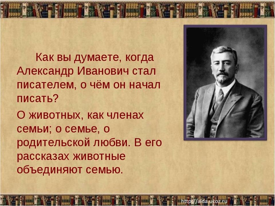 Как вы думаете, когда Александр Иванович стал писателем, о чём он начал писа...
